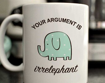 Your argument is irrelephant mug/cute elephant mug/funny elephant mug/funny mug/Christmas gift/elephant mug gift/gift for her/gift for him