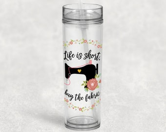 LIfe is Short Buy the Fabric Skinny Tumbler, Antique Sewing Machine, Sewing Gift, Quilting Gift, Quilting Cup, Gift for Sewer, UV Printed