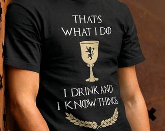 Game of Thrones Shirt,  I Drink And I Know Things Tyrion Lannister T-shirt, Fathers Day Shirt, Birthday Shirt, Gift for Him, GoT Funny Shirt