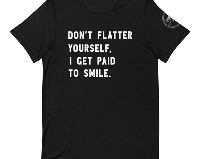 Don't Flatter Yourself I Get Paid To Smile