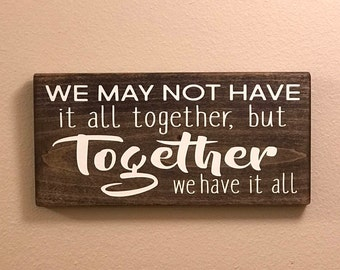 We May Not Have It All Together, But Together We Have It All / Family Quote / Wood sign / Inspirational / Rustic Wedding