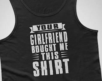 Your Girlfriend Bought Me This Shirt Tank / T-Shirt