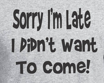 Funny Shirt, Sorry Im Late I Didn't Want To Come Boyfriend Gift Gift for Him Gift for Mom Girlfriend Gift Gift for Men Dad Gift