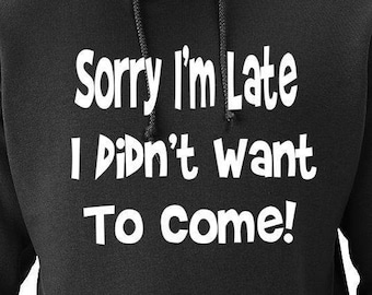 Funny Hoodie Sorry I'm Late I Didn't Want to Come Black Sweatshirt Hoodie Gift for Him Mom Gift Boyfiend Gift Girlfriend Gift Dad Gift