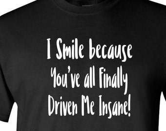 Funny Tee Shirt I Smile Because You've all Finally Driven Me Insane Sarcastic T Shirt Graphic Tee Black T Shirt Gift for Dad Nerdy Tee Shirt