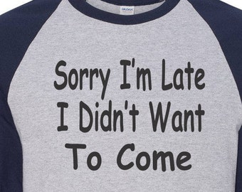 Funny T Shirt, Sorry I'm Late I Didnt Want to Come  Baseball Shirt Raglan Shirt For Him Gift for Him Birthday Gift Fathers Day Gift Her Gift