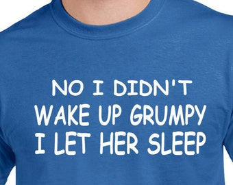 Funny Tee Shirt No I Didn't Wake up Grumpy I Let Her Sleep Shirt Sarcastic T Shirt Shirt for Dad Fathers Day Gift Gift Gift for Pops Dad Tee