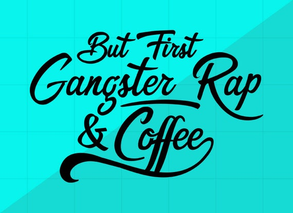But First, Gangster Rap & Coffee SVG Cutting Files   Funny Quotes and  Sayings PNG DXF