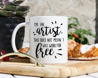 Artist Coffee Mug - Artist Gift - Artist Statement Coffee Cup - Painter Tea Cup - Singer Mug - I will not work for free - Artisan Mug Gift