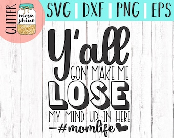 Y'all Gonna Make Me Lose My Mind svg eps dxf png Files for Cutting Machines Cameo Cricut, Mom Life, Mama Bear, Mother, Mother's Day, Funny