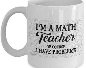 Math Teacher Mug - Of Course I Have Problems - Teacher Gifts