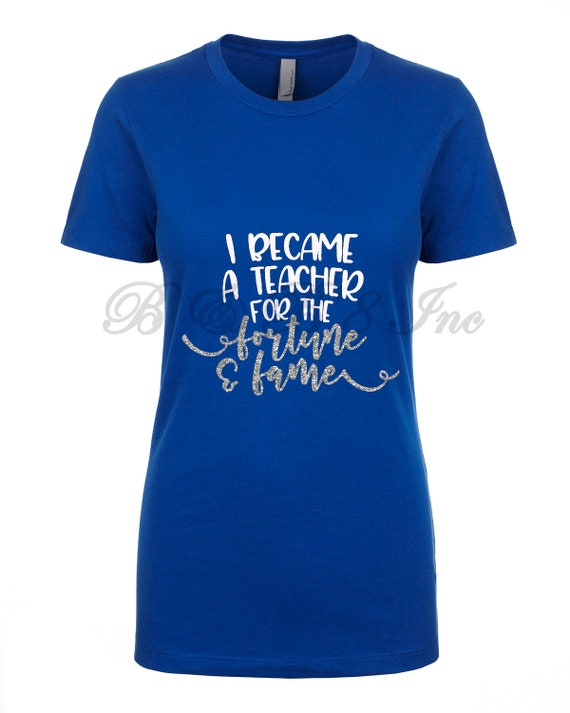 I Became a Teacher for the Fortune & Fame Shirt, Back to School, Teacher Shirt, Teacher gift