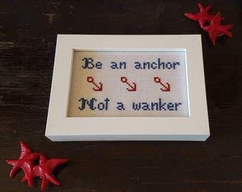 Be an anchor not a Wanker framed cross stitch