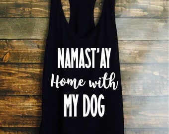 Namast'ay home with my dog tank top - womens tanks - fast shipping - dog tanks - workout tops