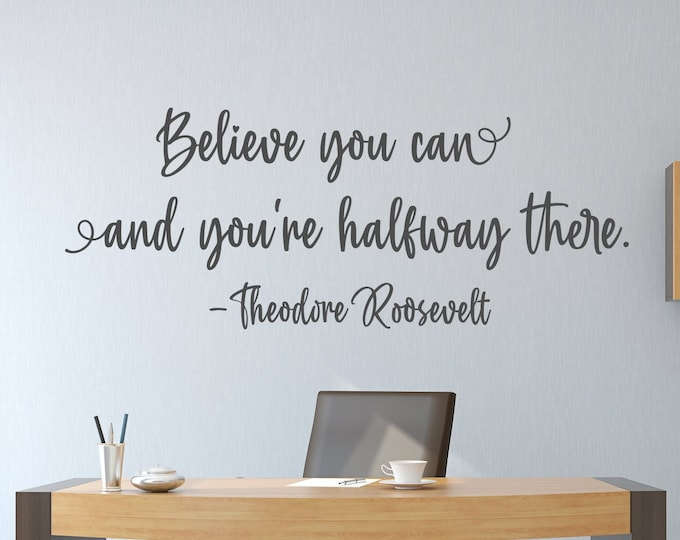 Inspirational quote wall art decal- Believe you can and you're halfway there //  vinyl wall decal -Theodore Roosevelt