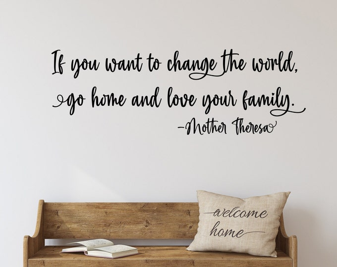 Family wall quote, If you want to change the world go home and love your family- Mother Theresa, family wall decal, vinyl decals