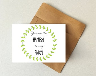 You are the Hamish to my Andy card, best friend card, friendship card, boyfriend card, girlfriend card, birthday card