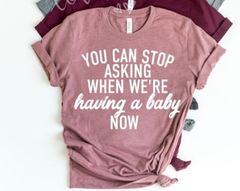 c6d4261078d71 you can stop asking when we're having a baby now, pregnancy announcement  shirt, funny pregnancy shirt, ways to announce pregnancy