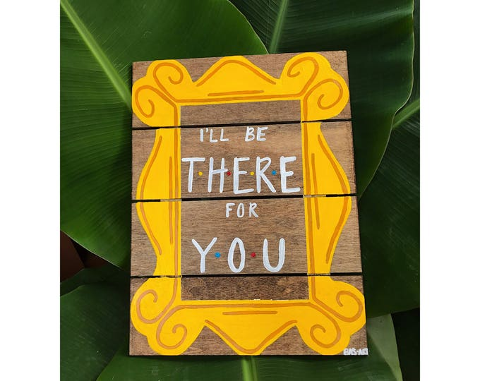 """""""I'll be there for you"""" - Tv Show Friends Sign."""