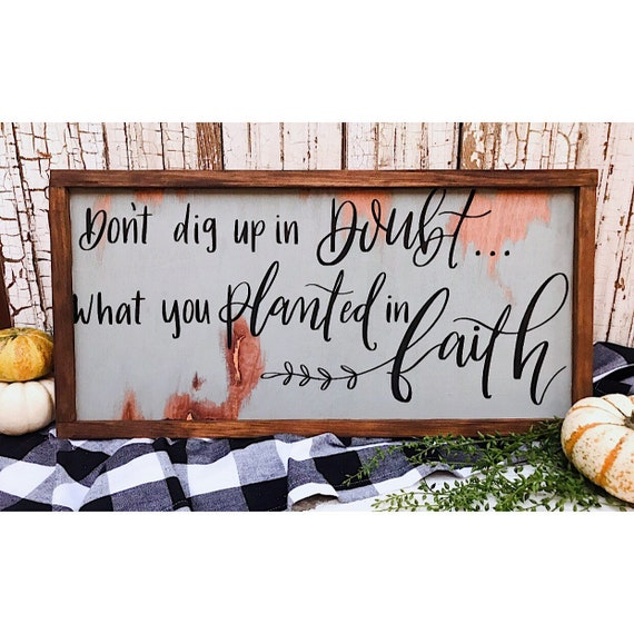 Dont dig up in doubt what you planted in faith. Sign.