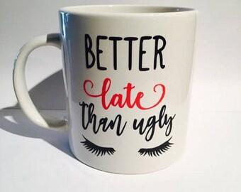 Better late than ugly coffee mug, better late than ugly, custom coffee mugs, eyelashes, coffee mugs, pretty coffee mug, morning coffee mug