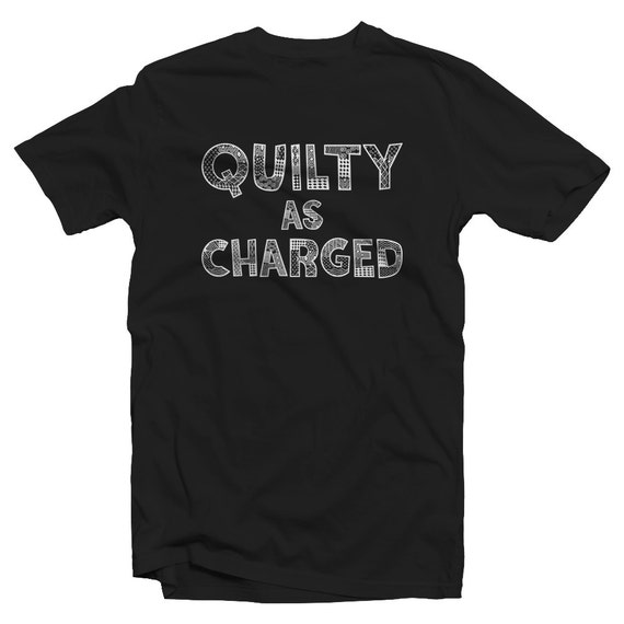 Quilty As Charged Funny Quilting Shirt Quilter Humor Etsy