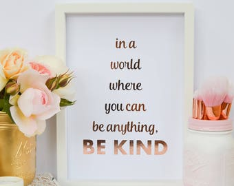 "In a world where you can be anything, be kind - Real Foil Print - Foil Quote - Rose Gold Foil print -Gold foil - 8x10"" A4 Kindness - Custom"