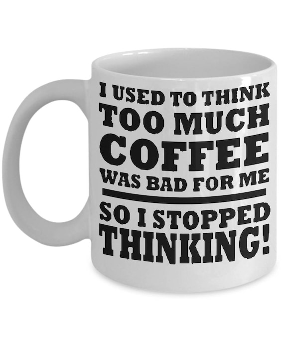 Funny Coffee Sayings I Used To Think Too Much Coffee Was ...