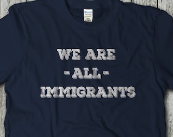 We Are All Immigrants, Immigrants Make America Great, Anti Trump, Equality, Refugees Welcome, Human Rights Shirt, No Ban, No Wall, Resist