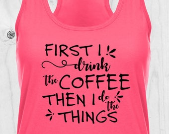First I Drink the Coffee Tank, First Coffee Shirt, Coffee Shirt, Funny Coffee Shirt, Coffee Mom Shirt, Mom Shirt, Mommy Shirt, Coffee Lover