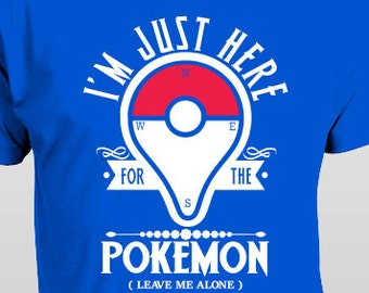 """Pokemon Go T-Shirt """"I'm Just Here for the Pokemon Leave Me Alone""""  S-4XL and Long Sleeve available"""