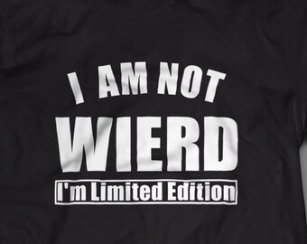"Funny ""I Am Not Wierd I'm Limited Edition"" Shirt S-4XL And Long Sleeve Available"
