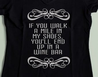 If You Walk a Mile In My Shoes You Will End up in a Wine Bar Funny Wine Shirt S-XXL