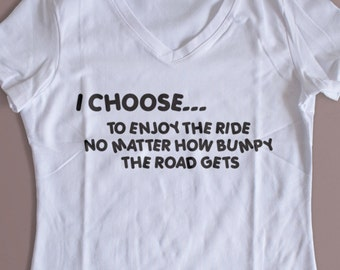 """I Choose To Enjoy The Ride No Matter How Bumpy The Road Gets"""" Shirt Crew and Vneck Available S-XL"""
