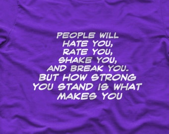 "People will hate you,rate you, shake you and break you.But how Strong you stand is what makes you"" Womens Shirt Crew & Vneck Available S-XXL"