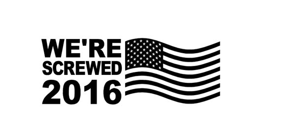 "We're Screwed 2016 Political Decal  7""-11"" FREESHIPPING!"