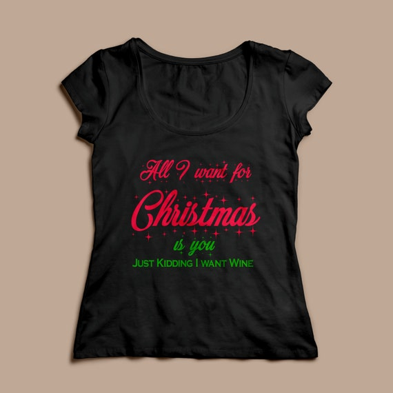 """Women's Christmas Shirt """"All I want for Christmas is you, Just Kidding I want Wine"""" S-XXL Available"""