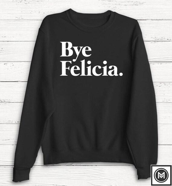 bedb8dc3f6f Bye Felicia Sweatshirt Sweater Casual Friday Graphic