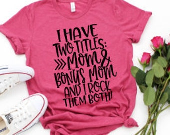 Mom shirts | Bonus Mom Shirt | Step Mom Life Shirt | Mothers Day Gift | Gifts for Mom | I Have Two Titles Mom and Bonus Mom and I'm Rocking