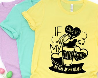 Mom shirts | Motherhood Shirt | Mom Life Shirt | Mothers Day Gift | Gifts for Mom | If Only My Coffee Stayed as Full as My Heart | Coffee Mo
