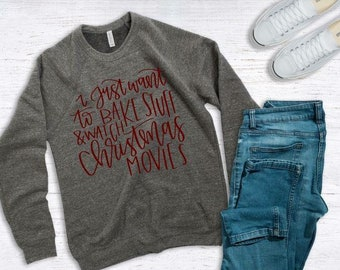 Womens Christmas Sweatshirt | I Just Want to Bake Stuff and Watch Christmas Movies | Christmas Sweatshirt | Christmas Shirts for Women |