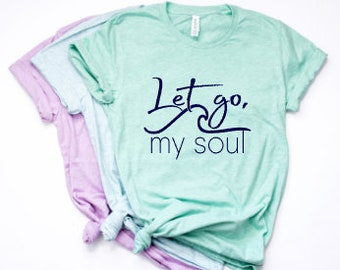 Christian Shirts | Womens Christian Shirts| Mothers Day Gift | Gifts for Mom | Let Go My Soul | Christian Shirts for Women | Scripture Shirt