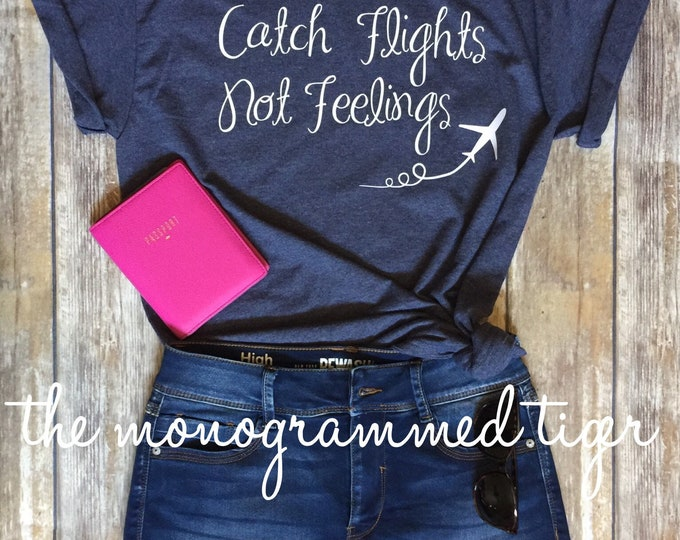 Funny Tshirt, Graphic Tshirt, Tshirt Women,  Catch Flights Not Feelings, travel shirt, travel apparel, vacation shirt, travel often
