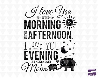 I love you in the morning & in the afternoon. I love you in the evening and underneath the moon - SVG, PDF, JPEG cricut downloads