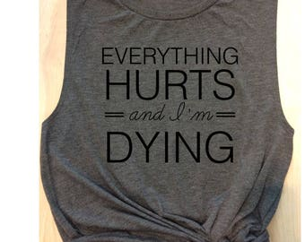 workout tank everything hurts and I'm dying / women's tank / women's workout tank / muscle tee / gym tank / yoga tank/ barre / graphic tee