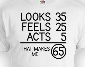 Funny Birthday TShirt 65th Shirt Bday Gifts For Him Looks 35 Feels 25 Acts 5 That Makes Me 65 Years Old Mens Ladies Tee