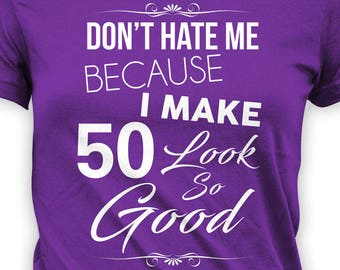 34d70288d 50th Birthday T Shirt Bday Gift Ideas For Her Present For Mom Custom Age  Don't Hate Me Because I Make 50 Look So Good Ladies Tee - BG313