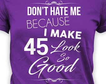 Custom Birthday Shirt 45th Gift Bday T Personalized TShirt Dont Hate Me Because I Make 45 Look So Good Ladies Tee
