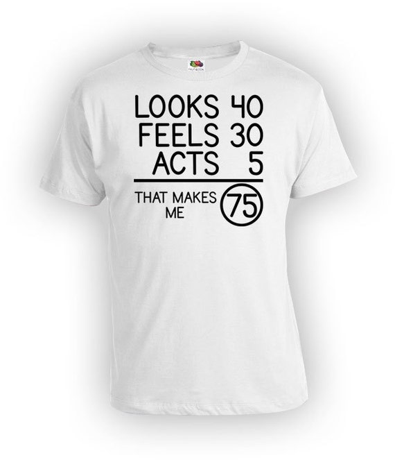 75th Birthday Shirt Bday T Custom Gift For Men Looks 40 Feels 30 Acts 5 That Makes Me 75 Years Old Mens Ladies Tee