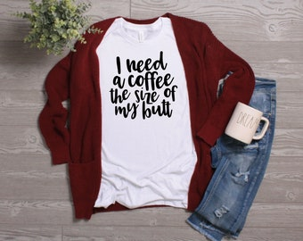 33fe3a166 I need a Coffee the size of my butt//coffee lover/ coffee all day/ coffee  drinker/ coffee addict